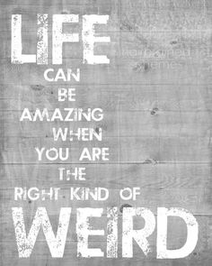 life can be amazing when you are the right kind of weird