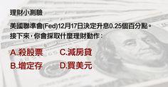 美國聯準會(Fed)12月17日決定升息0.25個百分點。接下來,你會採取什麼理財動作: A.殺股票 B.增定存 C.減房貸 D.買美元