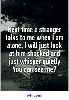 "Next time a stranger talks to me when I am alone, I will just look at him shocked and just whisper quietly ""You can see me?"""
