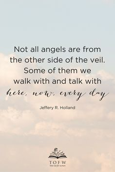 """""""Not all angels are from the other side of the veil. Some of them we walk with and talk with here, now, every day."""" Jeffery R. Holland"""