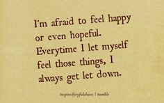 I'm afraid to feel happy or even hopeful. Everytime I let myself feel those things, I always get let down. So true