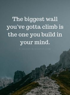 The biggest wall you've gotta climb is the one you build in your mind. Quotes The biggest wall you've gotta climb is the one you build in your mind.Quotes The biggest wall you've gotta climb is the one you build in your mind. Life Quotes Love, Wise Quotes, Quotable Quotes, Great Quotes, Motivational Quotes, Inspirational Quotes, Quotes Positive, Climbing Quotes, Positiv Quotes