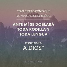 Porque escrito está: Vivo yo, dice el Señor, que ante mí se doblará toda rodilla, Y toda lengua confesará a Dios. Romanos 14:11