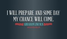 I will prepare and some day my chance will come Abraham Lincoln quote