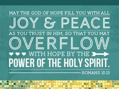 May the God of hope fill you with all joy & peace as you trust in Him, so that you may overflow with hope by the power of the Holy Spirit. ~ Romans 15:13