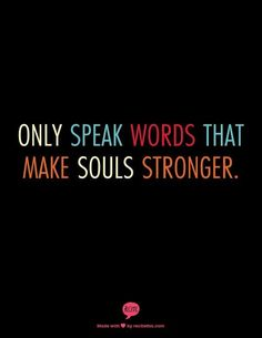 Only speak words that make soul stronger.