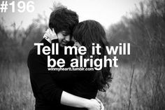 Most of the time I feel like it won't be alright, but if I hear it from you then I might actually have faith for once
