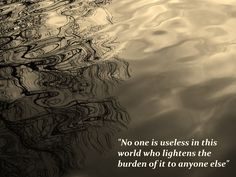 'No one is useless in this world, who lightens the burden of it to anyone else' - Charles Dickens