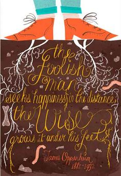 """""""The foolish man sees happiness in the distance, the wise grows it under his feet."""" James Oppenheim, 1882-1932"""