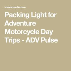 Packing Light for Adventure Motorcycle Day Trips - ADV Pulse
