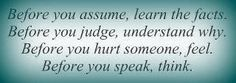 Before you assume someone meant it in a negative way...ask them...not others for gossip....Before judging why something happened the way it did...find out both sides ....before hurting someone remember how you would feel if it happened to you...most people don't deserve what others dish out in spite/hate...before you speak remember to think about the consequences.  Sometimes we lash out from pain, but remember everyone has things to deal with everyday.