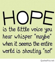 Hope is the little voice of you hear whisper