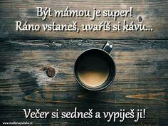 Být mámou je super! Ráno vstaneš, uvaříš si kávu... Večer si sedneš a vypiješ ji!