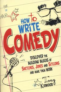 How to Write Comedy: Discover the building blocks of sketches, jokes and sitcoms - and make them work by Tony Kirwood