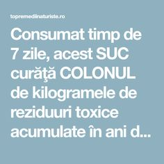 Consumat timp de 7 zile, acest SUC curăţă COLONUL de kilogramele de reziduuri toxice acumulate în ani de zile - Top Remedii Naturiste Detox Drinks, Alter, Good To Know, Health, Medicine, Pharmacy, Health Care, Healthy, Salud