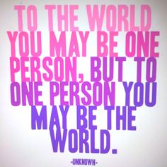 To the world you may be one person, but to one person you may be the world. -Unknown This inspirational To the World quote is available as a 5 x 5 inch blank note card. Cute Quotes, Great Quotes, Quotes To Live By, Inspirational Quotes, Uplifting Quotes, Edgy Quotes, Fantastic Quotes, Motivational Monday, Quirky Quotes