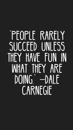 """""""People rarely succeed unless they have fun in what they are doing."""" –Dale Carnegie"""