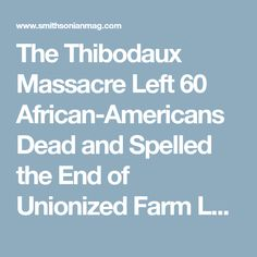 The Thibodaux Massacre Left 60 African-Americans Dead and Spelled the End of Unionized Farm Labor in the South for Decades      |     History | Smithsonian