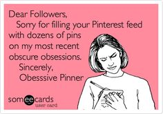 Dear Followers, Sorry for filling your Pinterest feed with dozens of pins on my most recent obscure obsessions. Sincerely, Obesssive Pinner.-- Lol!!!
