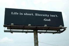 Life is short. Eternity isn't.