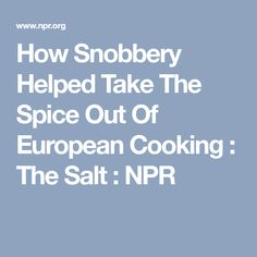 How Snobbery Helped Take The Spice Out Of European Cooking : The Salt : NPR