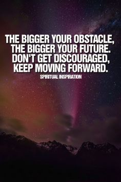Never get discouraged just keep moving forward :)