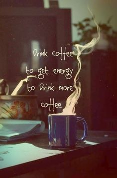 Drink coffee to get energy to drink more coffee