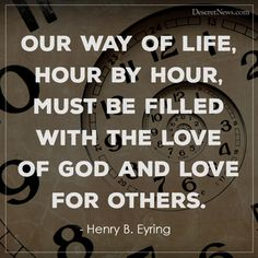 """Our way of life, hour by hour, must be filled with the love of God and love for others."" - Henry B. Prophet Quotes, Gospel Quotes, Lds Quotes, Religious Quotes, Uplifting Quotes, Bible Verses Quotes, Encouragement Quotes, Great Quotes, Inspirational Quotes"