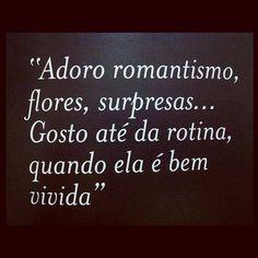 adoro romantismo, flores, surpresas... gosto até de rotina, quando ela é bem vivida
