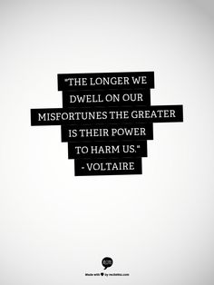 The longer we dwell on our misfortunes the greater is their power to harm us. - Voltaire