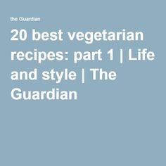 20 best vegetarian recipes: part 1 | Life and style | The Guardian