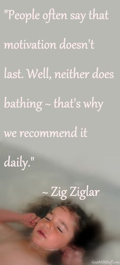 People often say that motivation doesn't last. Well, neither does bathing - that's why we recommend it daily. -Zig Ziglar