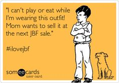 """""""I can't play or eat while I'm wearing this outfit! Mom wants to sell it at the next JBF sale."""" mom ecard #ilovejbf"""