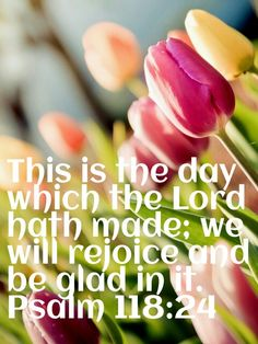 This is the day which the Lord hath made ; we will rejoice and be glad in it. Psalm 118 :24