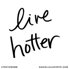Live hotter. Subscribe: DanielleLaPorte.com #Truthbomb #Words #Quotes