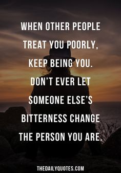 When other people treat you poorly, keep being you. Don't ever let someone else's bitterness change the person you are. thedailyquotes.com