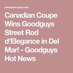 Canadian Coupe Wins Goodguys Street Rod d'Elegance in Del Mar! - Goodguys Hot News