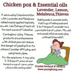 You can use Young Living essential oils to relieve the discomfort from chicken pox use Lavender, Lemon Melaleuca & Thieves