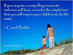 If you require a compelling reason to embrace self love, consider the simple fact that you will inspire your children to do the same.  Quote © Ask Coach Bobbi