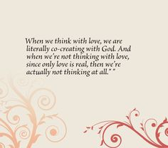 When we think with love, we are literally co-creating with God. And when we're not thinking with love, since only love is real, then we're actually not thinking at all.
