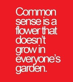 """Common sense is a flower that doesn't grow in everyone's garden"""