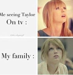 Lol I love how this is so totally true! I'm all like omg Taylor's on!!! And my parents are all like chill! And then I'm all like no I can't it's TAYLOR SWIFT!!!!