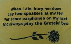 when i die bury me deep, lay 2 speakers at my feet, put some earphones on my head and always play the Grateful Dead ! Grateful Dead Quotes, Karma, Dead And Company, When I Die, Dead Memes, Forever Grateful, Birthday Quotes, Music Quotes, Cool Bands