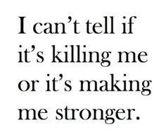 "The answer to that cliché saying ""what doesn't kill you makes you stronger""..."