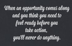 When an opportunity comes along and you think you need to feel ready to take action, you'll never do anything. Alli Worthington. Quotes