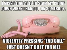"I miss being able to slam my phone down when I hang up on somebody. Violently pressing ""end call"" just doesn't do it for me!"