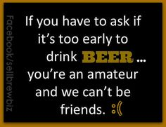 Friends don't let friends worry about beer thirty