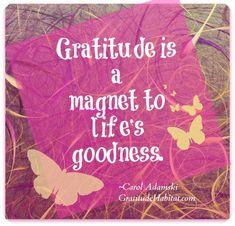 """""""Gratitude is a magnet to life's goodness."""" - Carol Adamski  http://makeovercoaching.com/"""