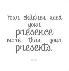 ♥ This is so true! It's like when you buy them an expensive gift and they play with the box, it's not how much money you spend on them as long as you're there with them and give them your attention that's what they really love and want:)