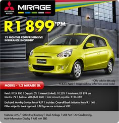 12 Months comprehensive insurance on a new Mitsubishi 1.2 Mirage GL for R1 899pm. Includes dual airbags, USB port, Air Conditioning and ABS with EBD.  Retail: R124 900 Deposit: 0% Interest (Linked): 10.25% Instalment: R1 899pm Months: 72 Balloon: 40% (R49 960) Total Amount Payable: R186 688  T&C Apply!